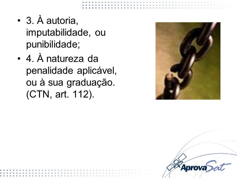 3. À autoria, imputabilidade, ou punibilidade; 4. À natureza da penalidade aplicável, ou à sua graduação. (CTN, art. 112).