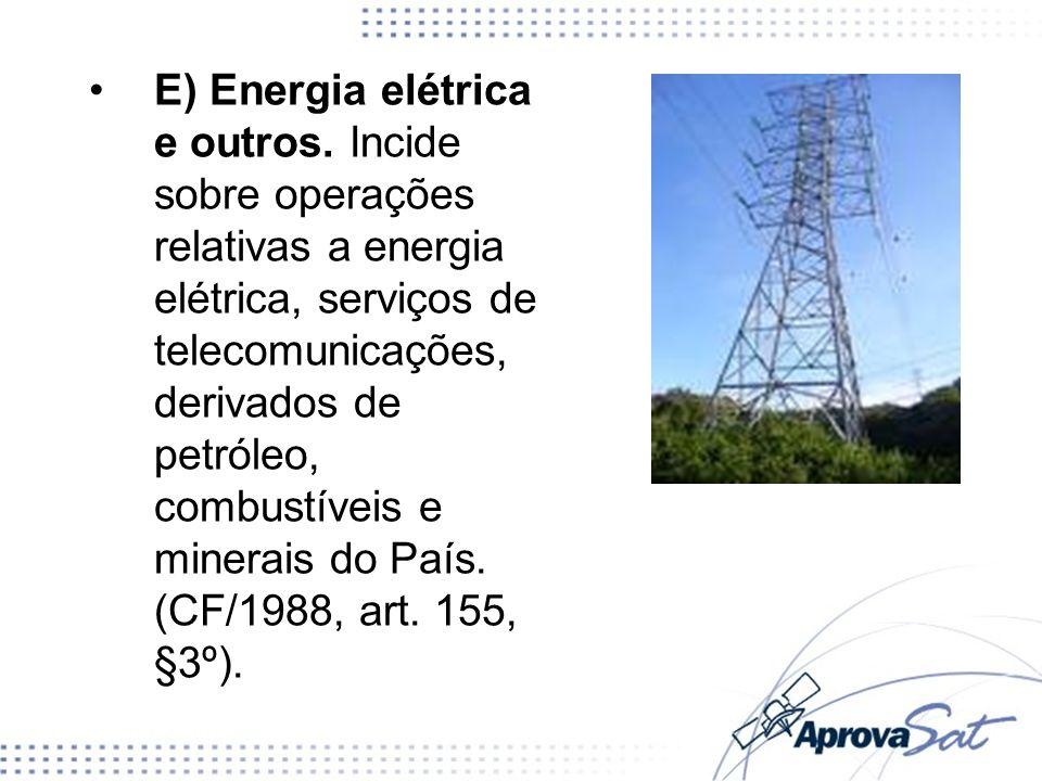 E) Energia elétrica e outros. Incide sobre operações relativas a energia elétrica, serviços de telecomunicações, derivados de petróleo, combustíveis e