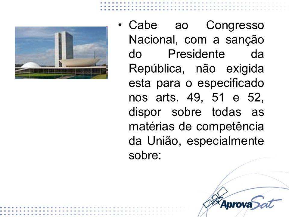 Cabe ao Congresso Nacional, com a sanção do Presidente da República, não exigida esta para o especificado nos arts. 49, 51 e 52, dispor sobre todas as