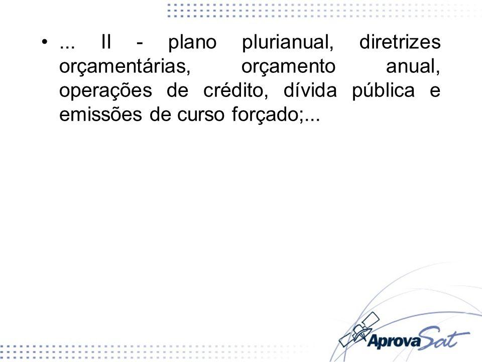 ... II - plano plurianual, diretrizes orçamentárias, orçamento anual, operações de crédito, dívida pública e emissões de curso forçado;...