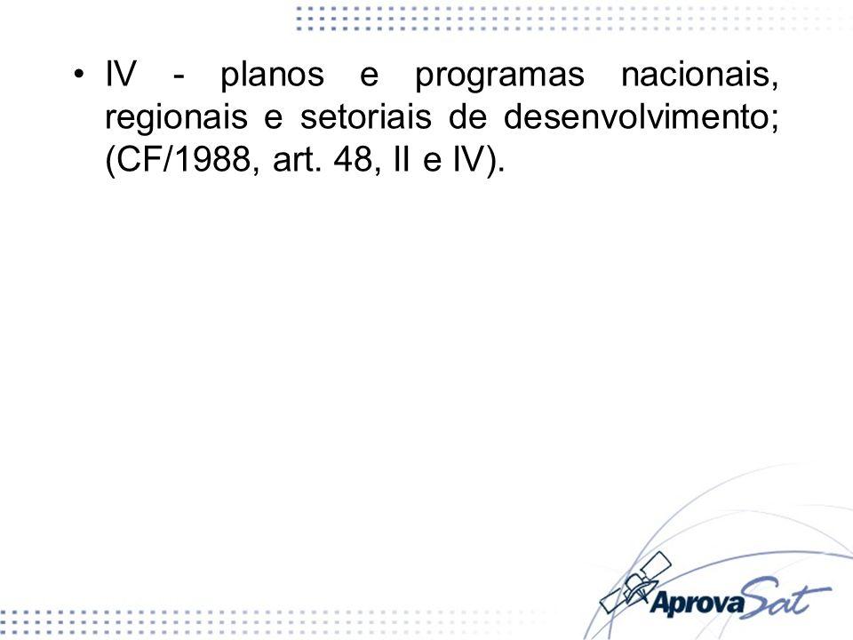 IV - planos e programas nacionais, regionais e setoriais de desenvolvimento; (CF/1988, art. 48, II e IV).