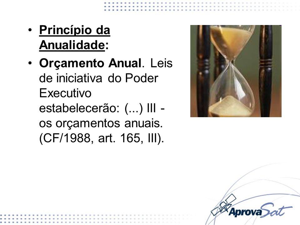 Princípio da Anualidade: Orçamento Anual. Leis de iniciativa do Poder Executivo estabelecerão: (...) III - os orçamentos anuais. (CF/1988, art. 165, I