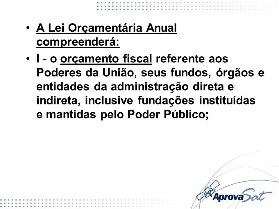 A Lei Orçamentária Anual compreenderá: I - o orçamento fiscal referente aos Poderes da União, seus fundos, órgãos e entidades da administração direta