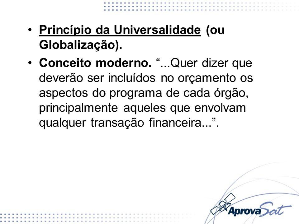 Princípio da Universalidade (ou Globalização). Conceito moderno....Quer dizer que deverão ser incluídos no orçamento os aspectos do programa de cada ó