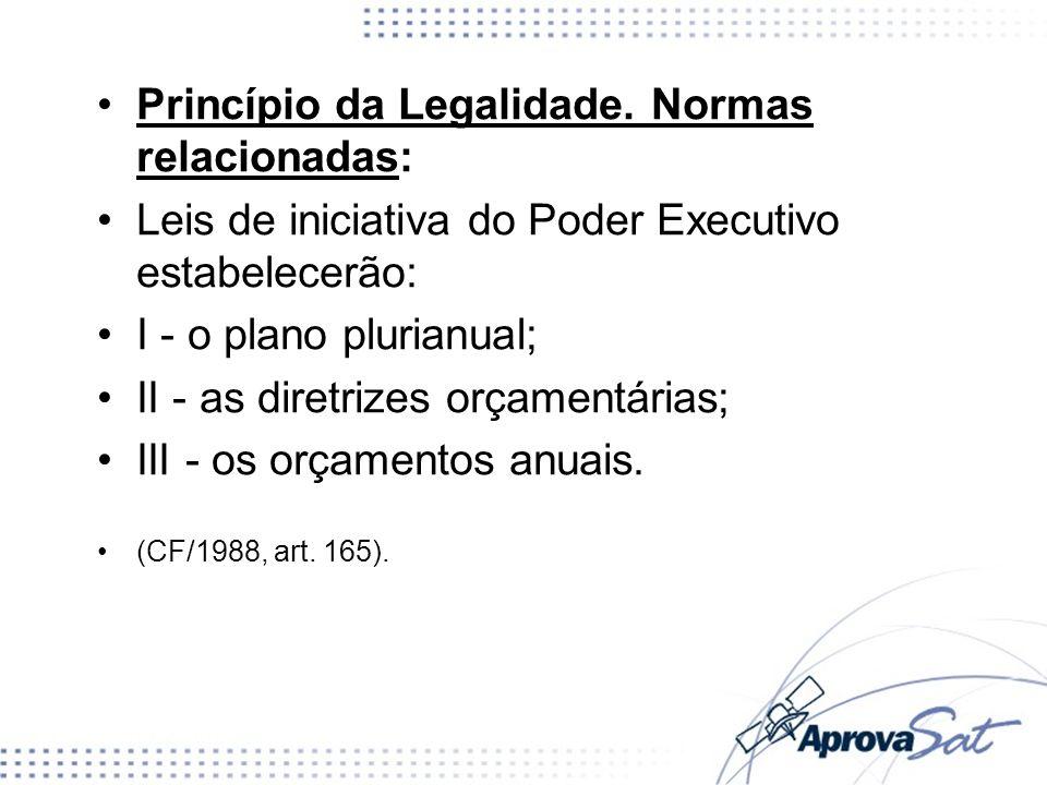 Princípio da Legalidade. Normas relacionadas: Leis de iniciativa do Poder Executivo estabelecerão: I - o plano plurianual; II - as diretrizes orçament