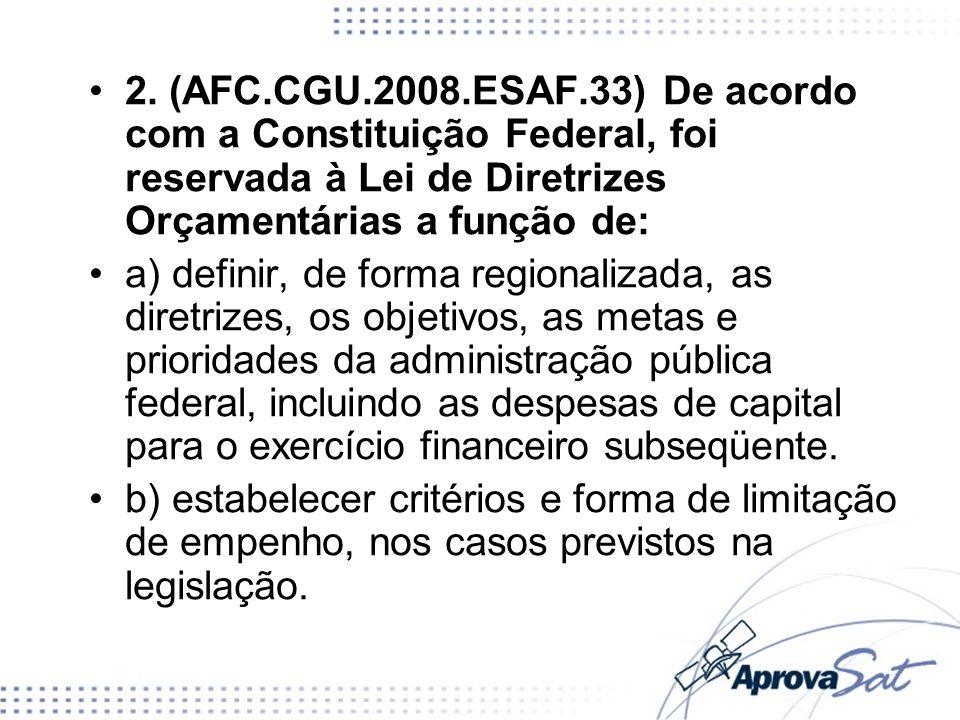 2. (AFC.CGU.2008.ESAF.33) De acordo com a Constituição Federal, foi reservada à Lei de Diretrizes Orçamentárias a função de: a) definir, de forma regi