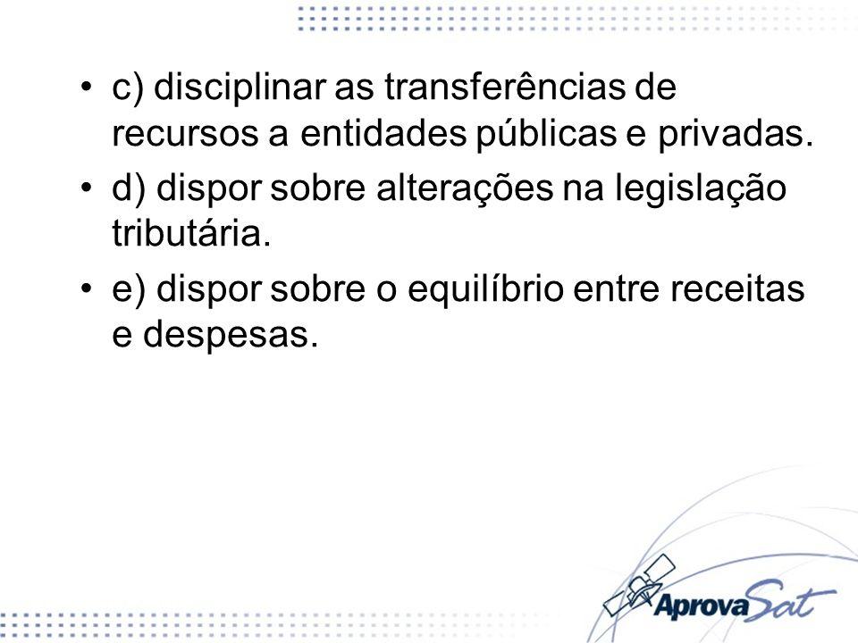 c) disciplinar as transferências de recursos a entidades públicas e privadas. d) dispor sobre alterações na legislação tributária. e) dispor sobre o e