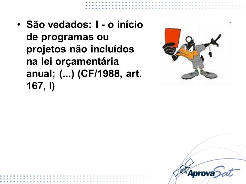 São vedados: I - o início de programas ou projetos não incluídos na lei orçamentária anual; (...) (CF/1988, art. 167, I)