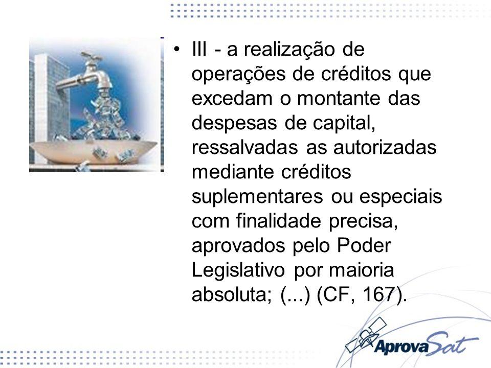 III - a realização de operações de créditos que excedam o montante das despesas de capital, ressalvadas as autorizadas mediante créditos suplementares