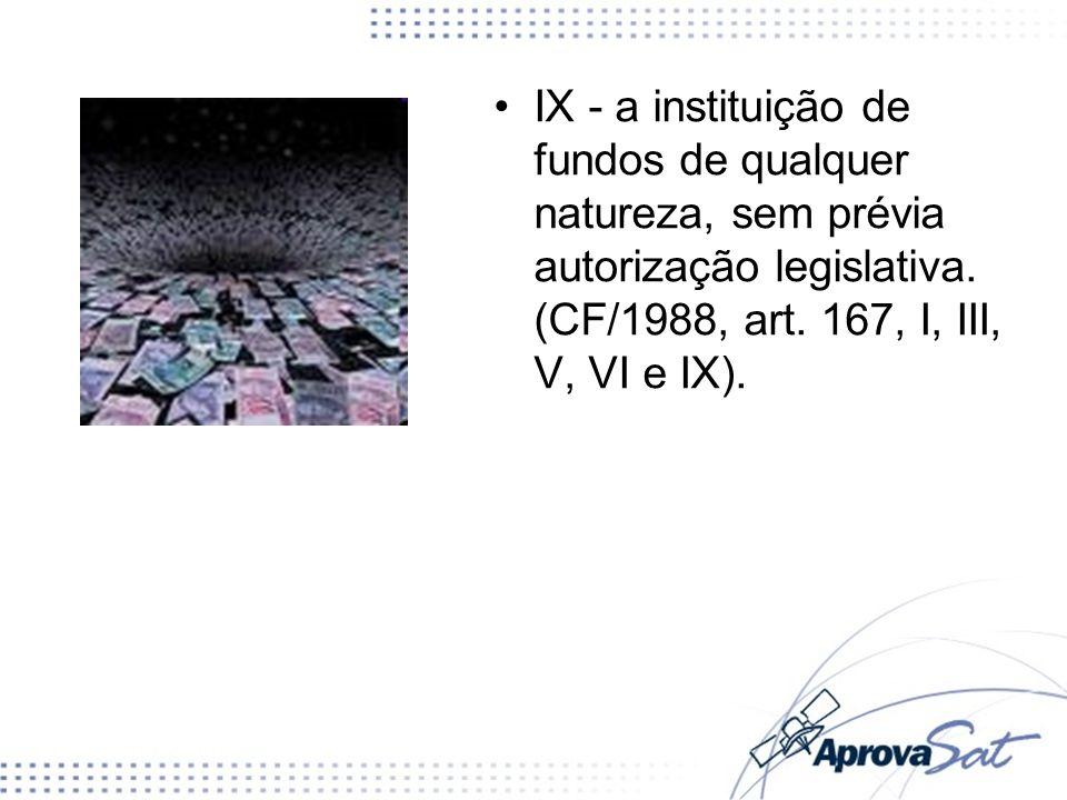 IX - a instituição de fundos de qualquer natureza, sem prévia autorização legislativa. (CF/1988, art. 167, I, III, V, VI e IX).