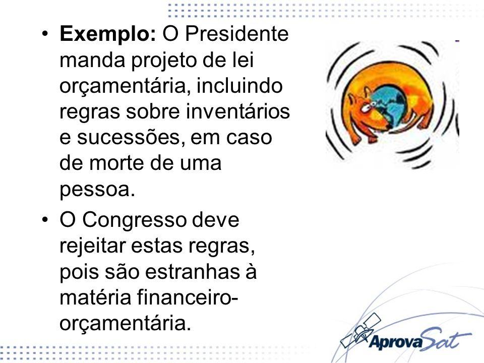 Exemplo: O Presidente manda projeto de lei orçamentária, incluindo regras sobre inventários e sucessões, em caso de morte de uma pessoa. O Congresso d