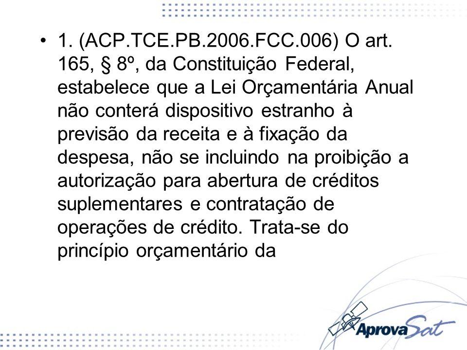 1. (ACP.TCE.PB.2006.FCC.006) O art. 165, § 8º, da Constituição Federal, estabelece que a Lei Orçamentária Anual não conterá dispositivo estranho à pre
