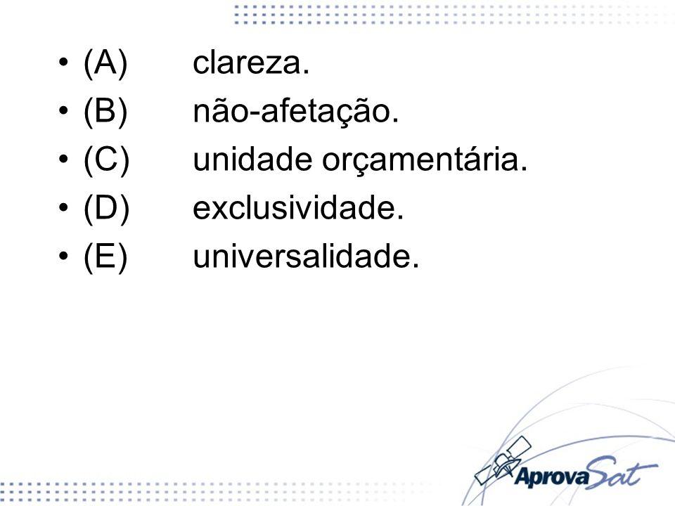 (A) clareza. (B) não-afetação. (C) unidade orçamentária. (D) exclusividade. (E) universalidade.