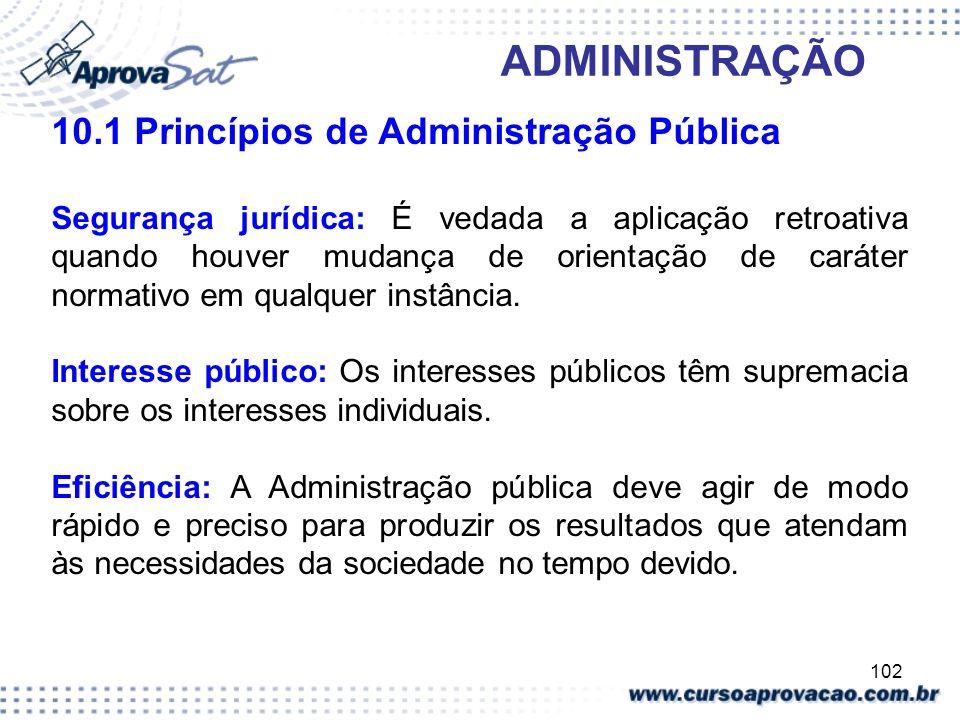 102 ADMINISTRAÇÃO 10.1 Princípios de Administração Pública Segurança jurídica: É vedada a aplicação retroativa quando houver mudança de orientação de