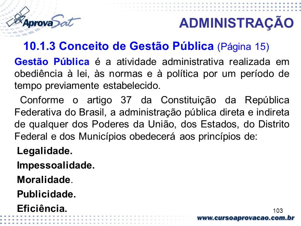 103 ADMINISTRAÇÃO 10.1.3 Conceito de Gestão Pública (Página 15) Gestão Pública é a atividade administrativa realizada em obediência à lei, às normas e