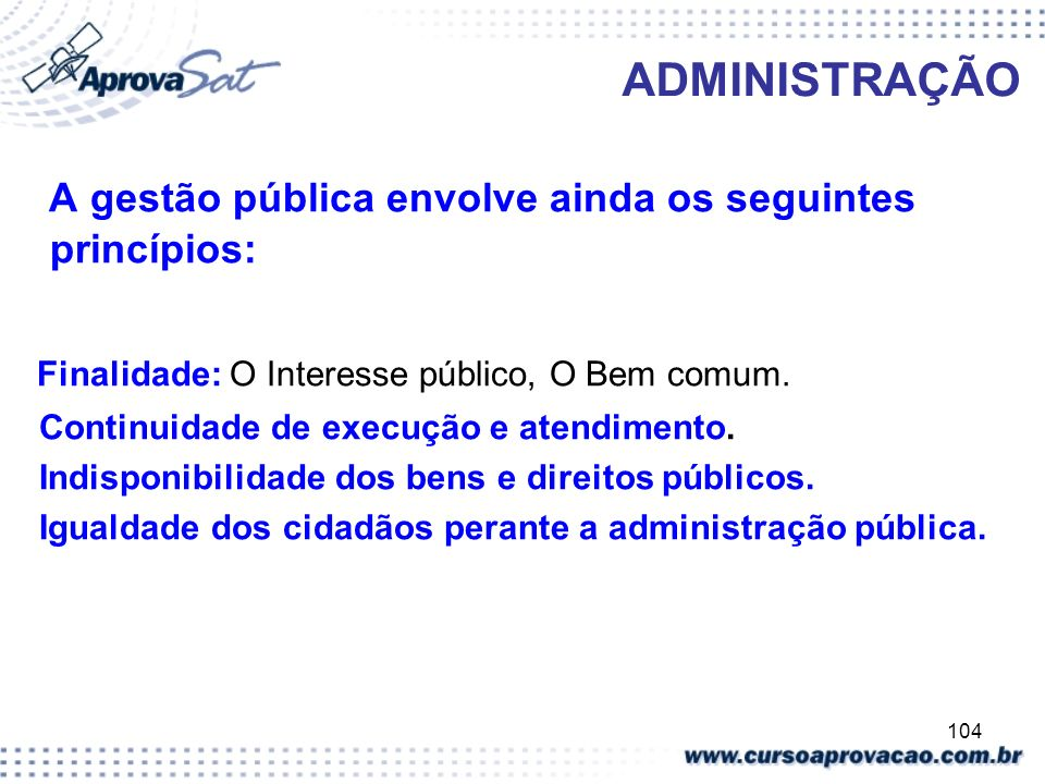 104 ADMINISTRAÇÃO A gestão pública envolve ainda os seguintes princípios: Finalidade: O Interesse público, O Bem comum. Continuidade de execução e ate