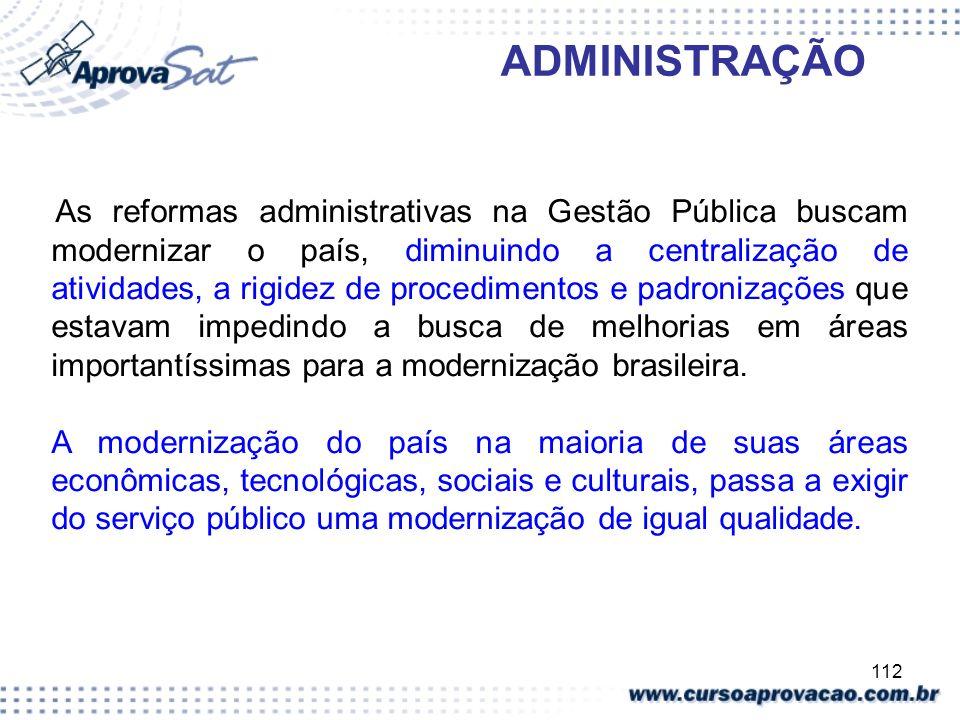 112 ADMINISTRAÇÃO As reformas administrativas na Gestão Pública buscam modernizar o país, diminuindo a centralização de atividades, a rigidez de proce