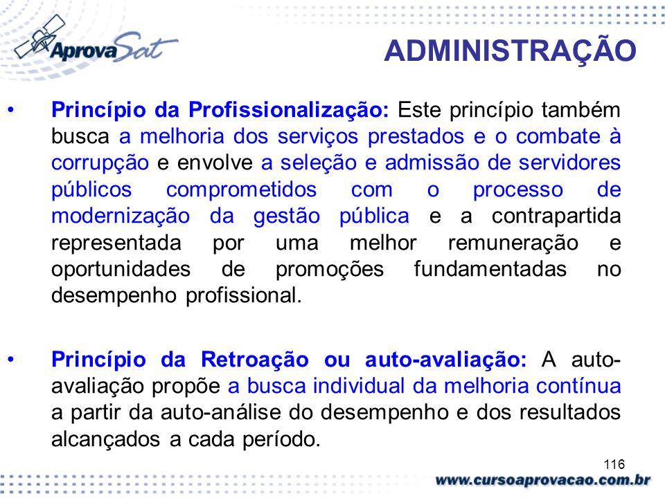 116 ADMINISTRAÇÃO Princípio da Profissionalização: Este princípio também busca a melhoria dos serviços prestados e o combate à corrupção e envolve a s