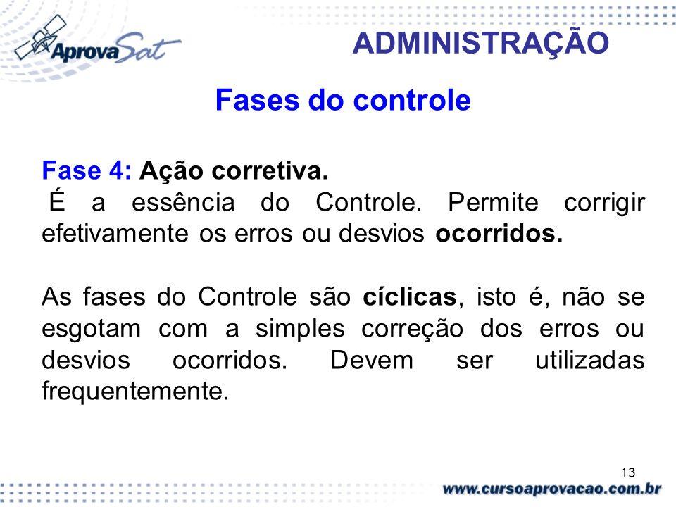 13 ADMINISTRAÇÃO Fases do controle Fase 4: Ação corretiva. É a essência do Controle. Permite corrigir efetivamente os erros ou desvios ocorridos. As f