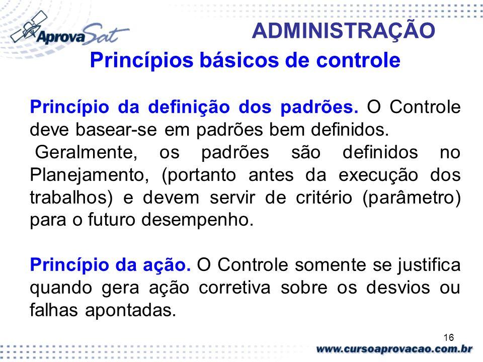 16 ADMINISTRAÇÃO Princípios básicos de controle Princípio da definição dos padrões. O Controle deve basear-se em padrões bem definidos. Geralmente, os