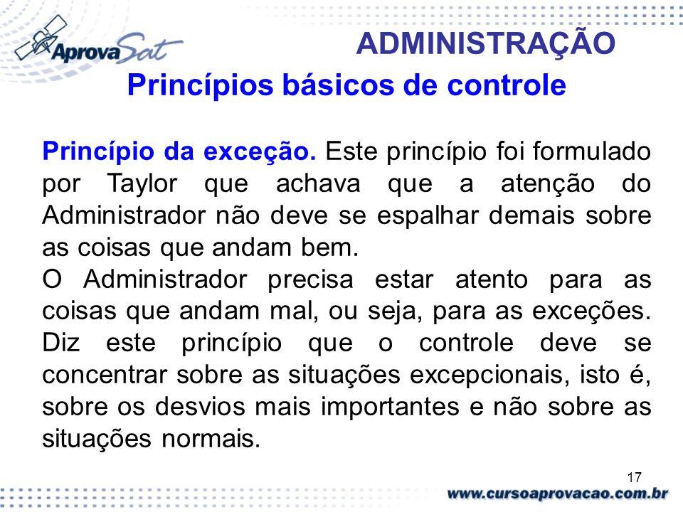 17 ADMINISTRAÇÃO Princípios básicos de controle Princípio da exceção. Este princípio foi formulado por Taylor que achava que a atenção do Administrado