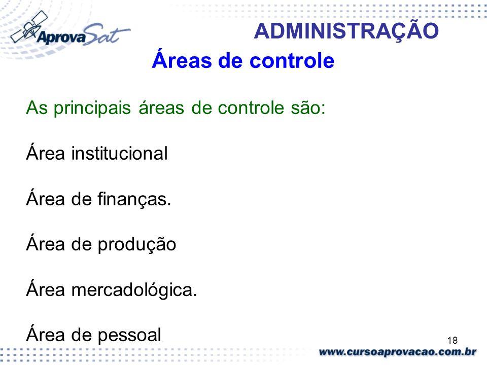 18 ADMINISTRAÇÃO Áreas de controle As principais áreas de controle são: Área institucional Área de finanças. Área de produção Área mercadológica.. Áre