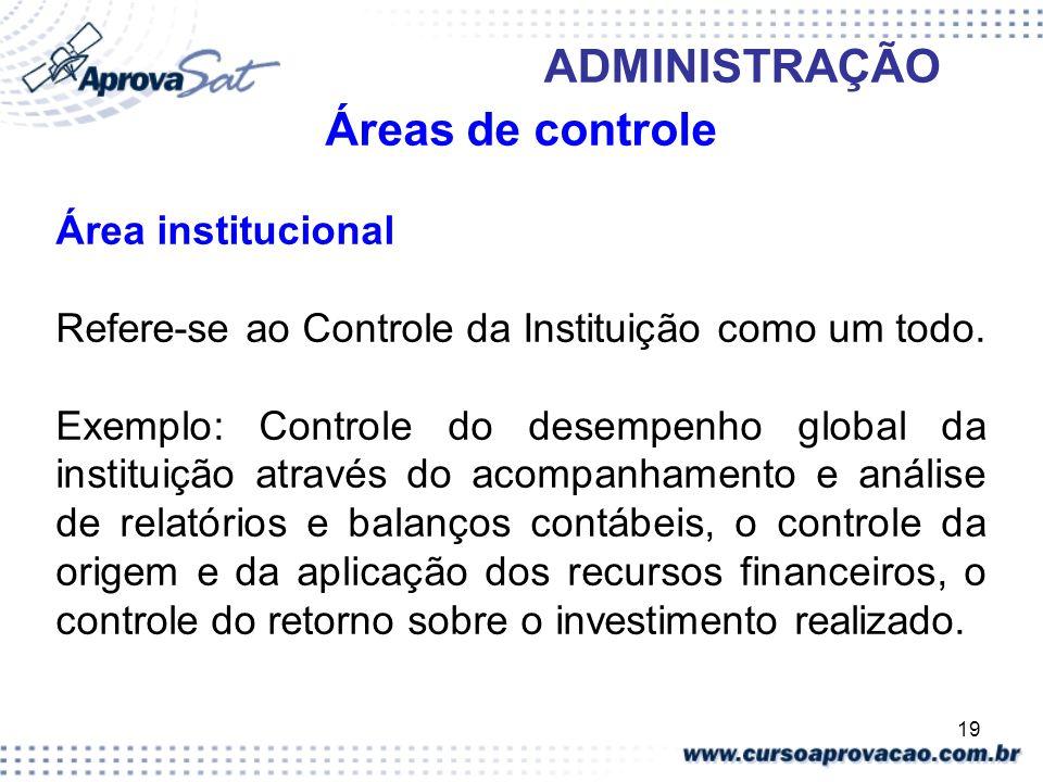 19 ADMINISTRAÇÃO Áreas de controle Área institucional Refere-se ao Controle da Instituição como um todo. Exemplo: Controle do desempenho global da ins