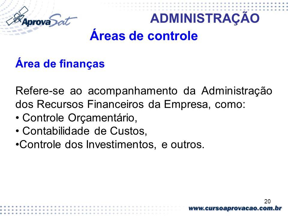 20 ADMINISTRAÇÃO Áreas de controle Área de finanças Refere-se ao acompanhamento da Administração dos Recursos Financeiros da Empresa, como: Controle O