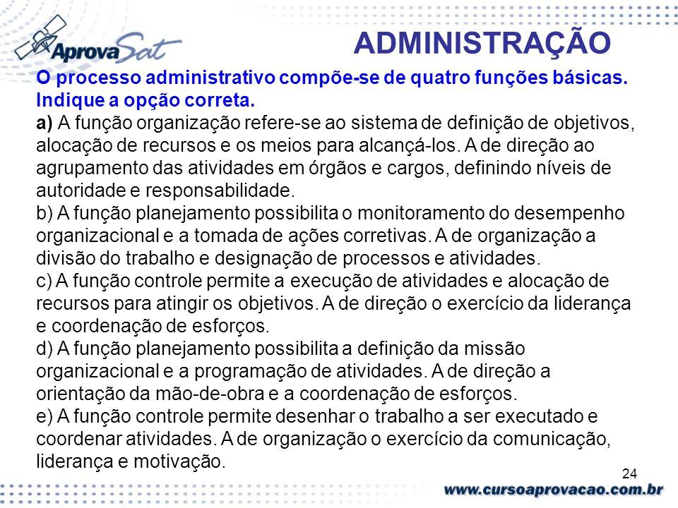 24 ADMINISTRAÇÃO O processo administrativo compõe-se de quatro funções básicas. Indique a opção correta. a) A função organização refere-se ao sistema