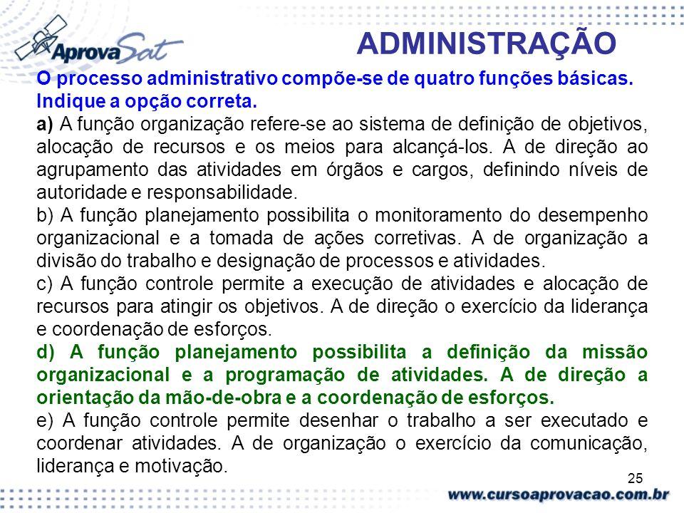 25 ADMINISTRAÇÃO O processo administrativo compõe-se de quatro funções básicas. Indique a opção correta. a) A função organização refere-se ao sistema