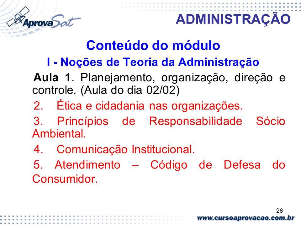 26 ADMINISTRAÇÃO Conteúdo do módulo I - Noções de Teoria da Administração Aula 1. Planejamento, organização, direção e controle. (Aula do dia 02/02) 2