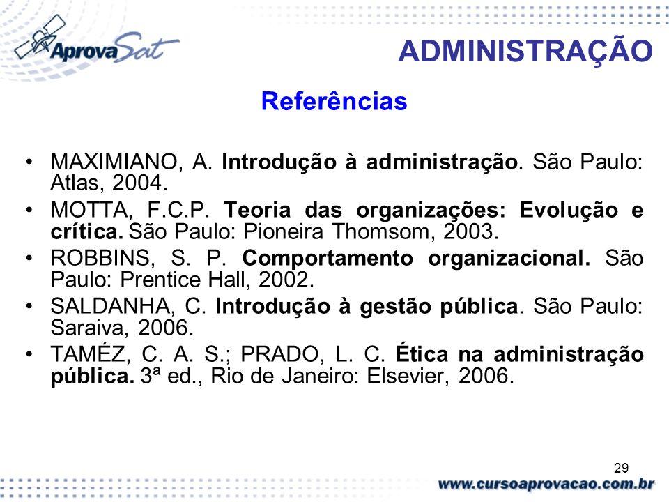 29 ADMINISTRAÇÃO Referências MAXIMIANO, A. Introdução à administração. São Paulo: Atlas, 2004. MOTTA, F.C.P. Teoria das organizações: Evolução e críti