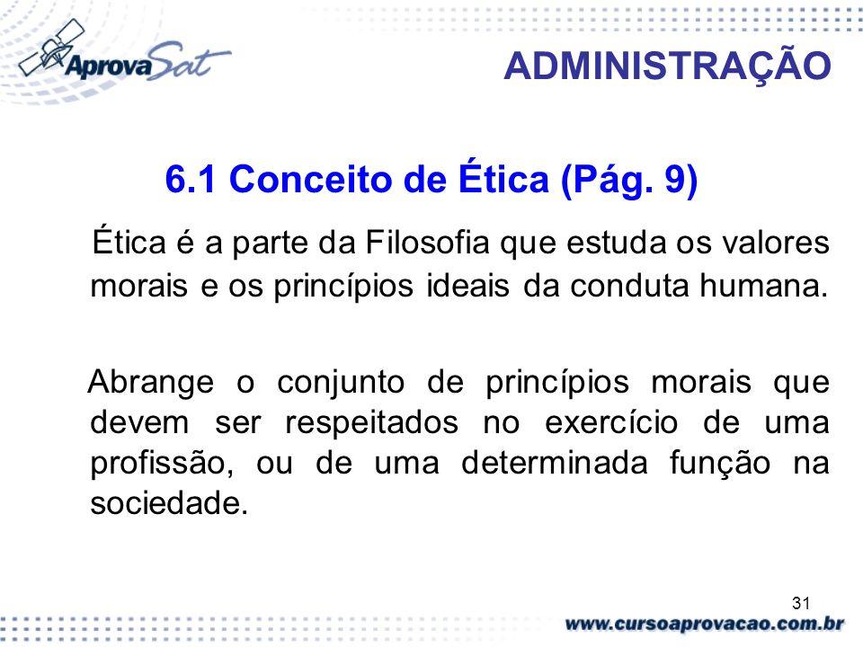 31 ADMINISTRAÇÃO 6.1 Conceito de Ética (Pág. 9) Ética é a parte da Filosofia que estuda os valores morais e os princípios ideais da conduta humana. Ab