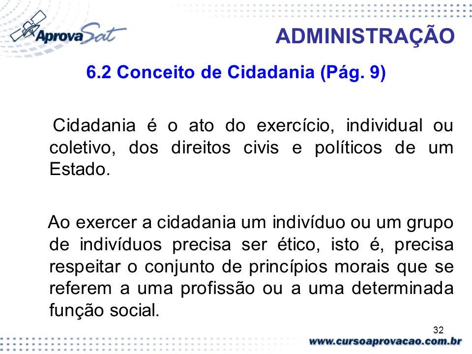 32 ADMINISTRAÇÃO 6.2 Conceito de Cidadania (Pág. 9) Cidadania é o ato do exercício, individual ou coletivo, dos direitos civis e políticos de um Estad