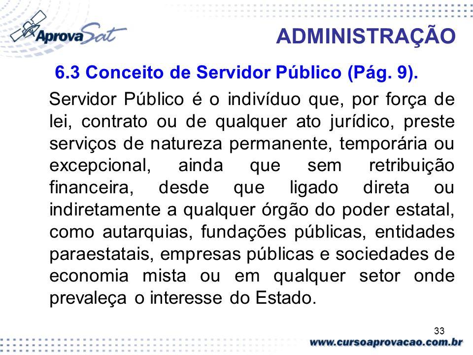 33 ADMINISTRAÇÃO 6.3 Conceito de Servidor Público (Pág. 9). Servidor Público é o indivíduo que, por força de lei, contrato ou de qualquer ato jurídico