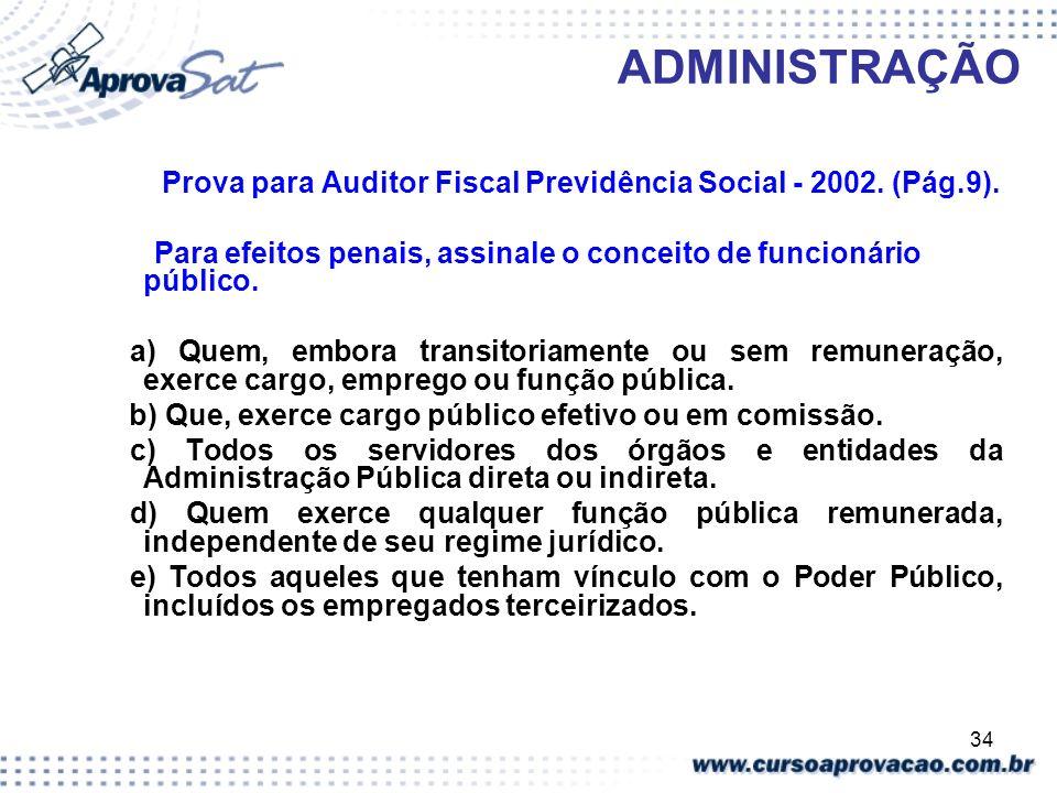 34 ADMINISTRAÇÃO Prova para Auditor Fiscal Previdência Social - 2002. (Pág.9). Para efeitos penais, assinale o conceito de funcionário público. a) Que