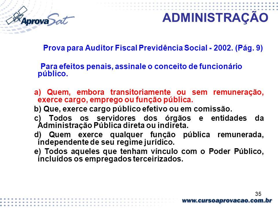 35 ADMINISTRAÇÃO Prova para Auditor Fiscal Previdência Social - 2002. (Pág. 9) Para efeitos penais, assinale o conceito de funcionário público. a) Que