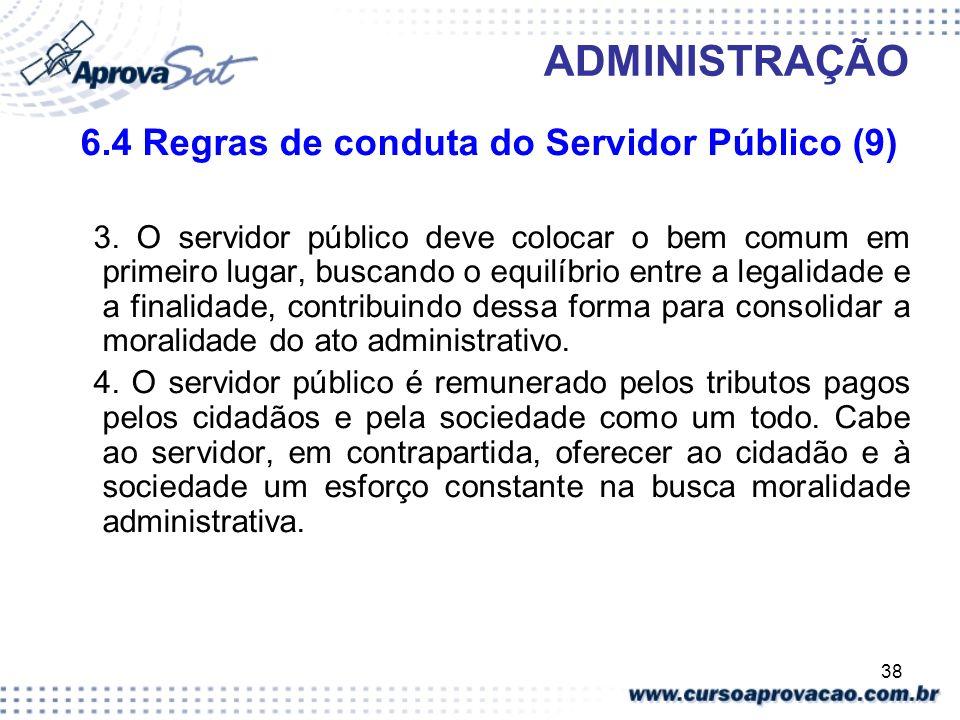 38 ADMINISTRAÇÃO 6.4 Regras de conduta do Servidor Público (9) 3. O servidor público deve colocar o bem comum em primeiro lugar, buscando o equilíbrio
