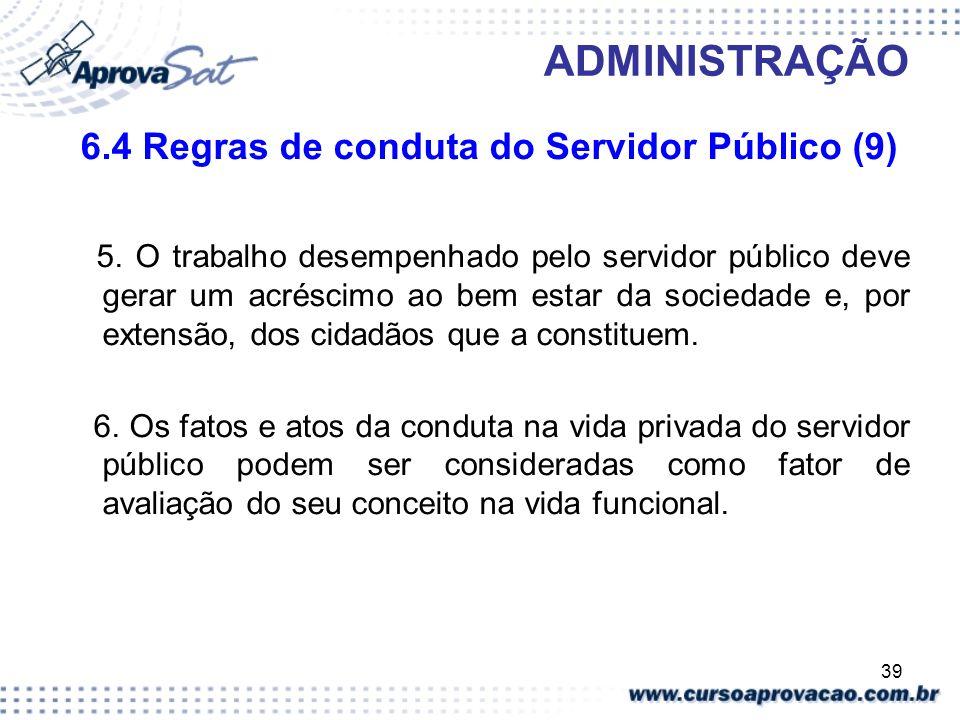 39 ADMINISTRAÇÃO 6.4 Regras de conduta do Servidor Público (9) 5. O trabalho desempenhado pelo servidor público deve gerar um acréscimo ao bem estar d