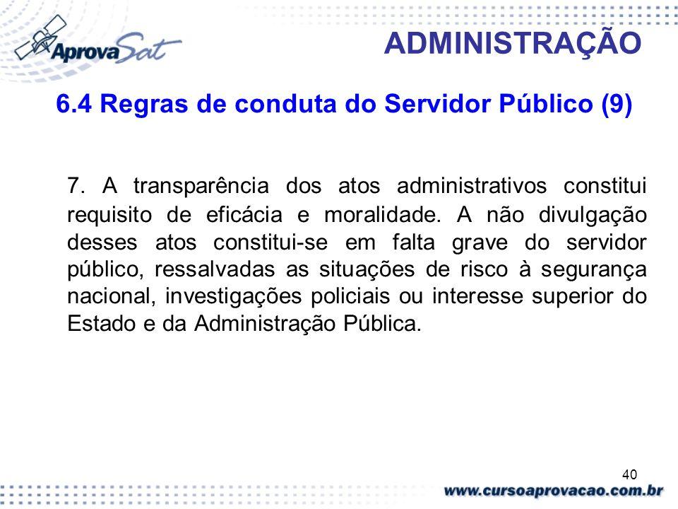 40 ADMINISTRAÇÃO 6.4 Regras de conduta do Servidor Público (9) 7. A transparência dos atos administrativos constitui requisito de eficácia e moralidad