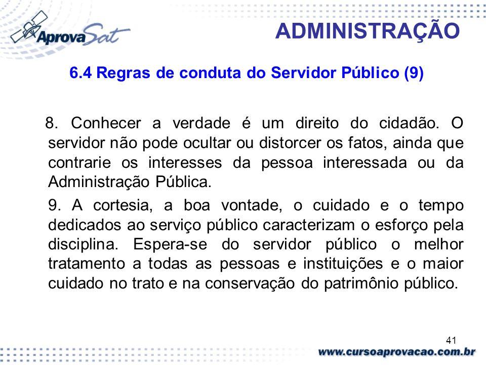 41 ADMINISTRAÇÃO 6.4 Regras de conduta do Servidor Público (9) 8. Conhecer a verdade é um direito do cidadão. O servidor não pode ocultar ou distorcer