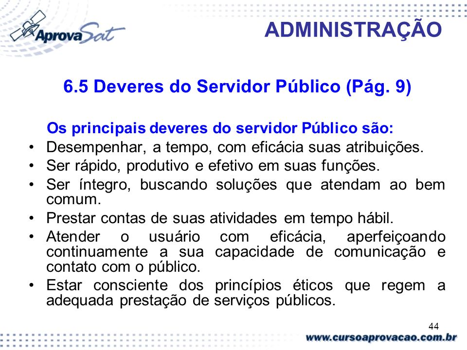 44 ADMINISTRAÇÃO 6.5 Deveres do Servidor Público (Pág. 9) Os principais deveres do servidor Público são: Desempenhar, a tempo, com eficácia suas atrib
