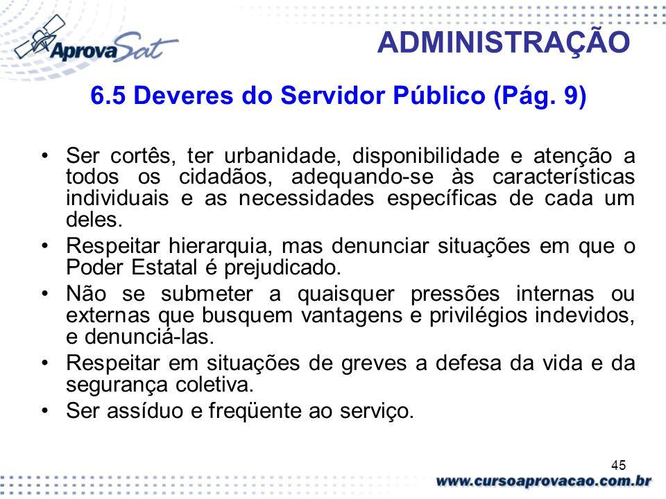 45 ADMINISTRAÇÃO 6.5 Deveres do Servidor Público (Pág. 9) Ser cortês, ter urbanidade, disponibilidade e atenção a todos os cidadãos, adequando-se às c