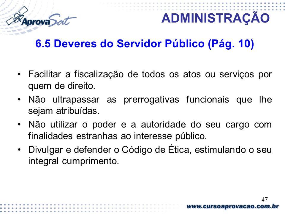47 ADMINISTRAÇÃO 6.5 Deveres do Servidor Público (Pág. 10) Facilitar a fiscalização de todos os atos ou serviços por quem de direito. Não ultrapassar