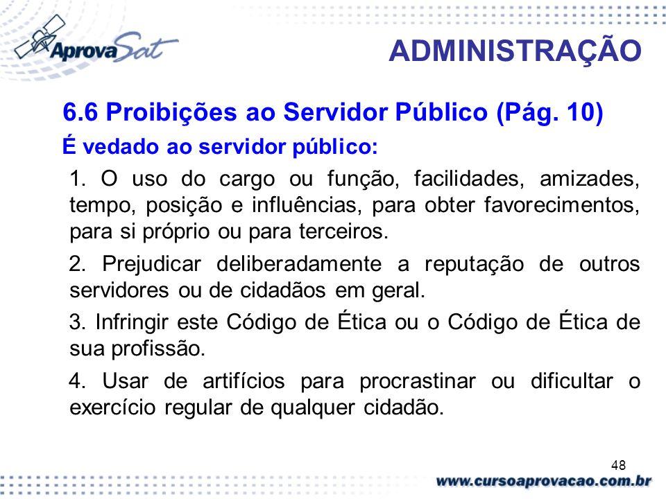 48 ADMINISTRAÇÃO 6.6 Proibições ao Servidor Público (Pág. 10) É vedado ao servidor público: 1. O uso do cargo ou função, facilidades, amizades, tempo,