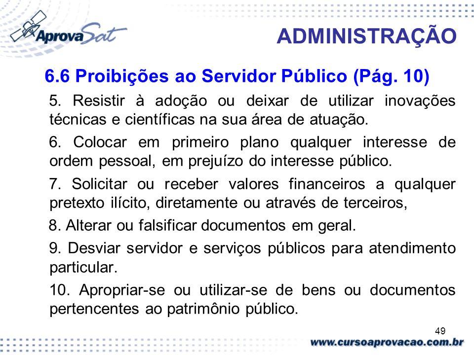 49 ADMINISTRAÇÃO 6.6 Proibições ao Servidor Público (Pág. 10) 5. Resistir à adoção ou deixar de utilizar inovações técnicas e científicas na sua área