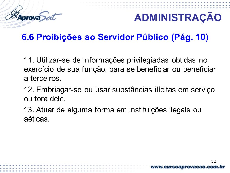 50 ADMINISTRAÇÃO 6.6 Proibições ao Servidor Público (Pág. 10) 11. Utilizar-se de informações privilegiadas obtidas no exercício de sua função, para se