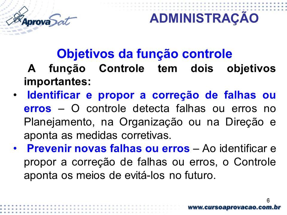 6 ADMINISTRAÇÃO Objetivos da função controle A função Controle tem dois objetivos importantes: Identificar e propor a correção de falhas ou erros – O