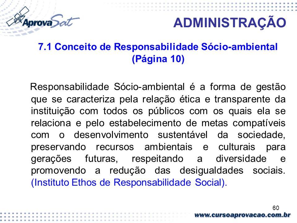 60 ADMINISTRAÇÃO 7.1 Conceito de Responsabilidade Sócio-ambiental (Página 10) Responsabilidade Sócio-ambiental é a forma de gestão que se caracteriza