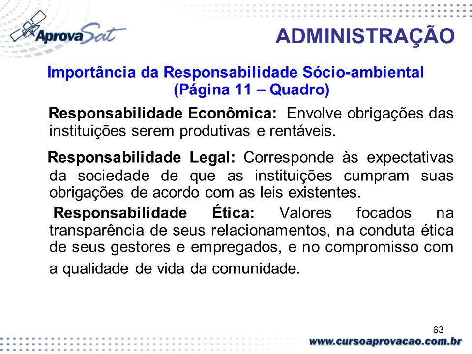 63 ADMINISTRAÇÃO Importância da Responsabilidade Sócio-ambiental (Página 11 – Quadro) Responsabilidade Econômica: Envolve obrigações das instituições